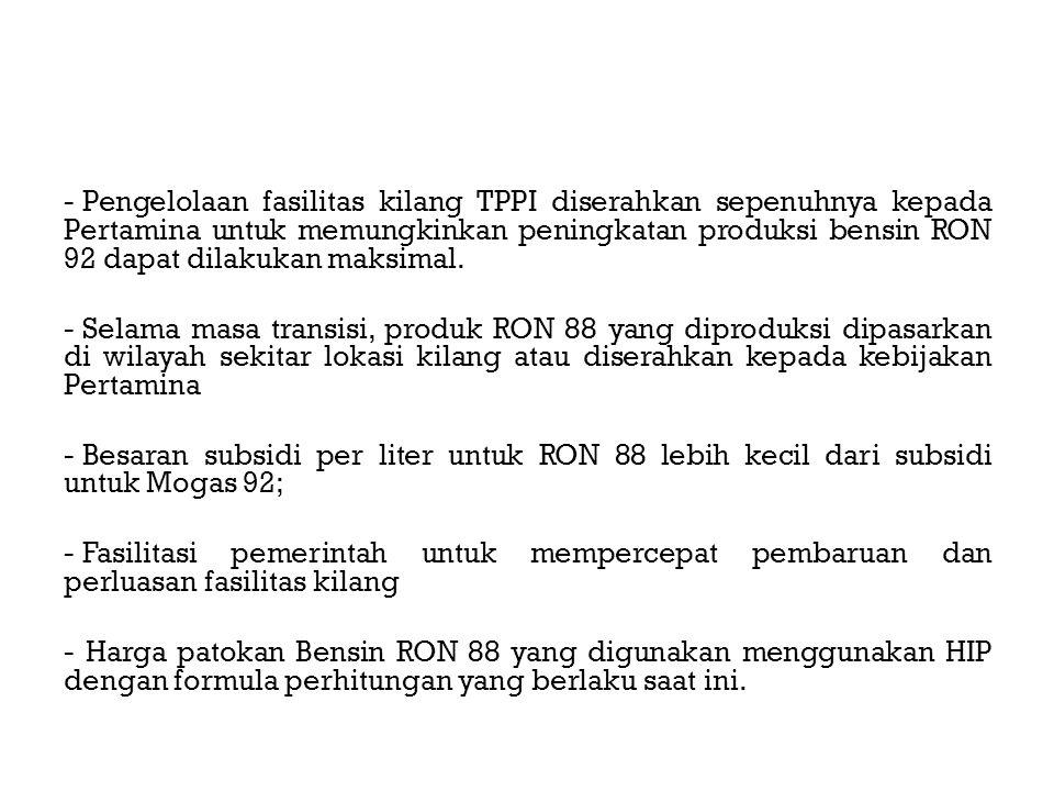 - Pengelolaan fasilitas kilang TPPI diserahkan sepenuhnya kepada Pertamina untuk memungkinkan peningkatan produksi bensin RON 92 dapat dilakukan maksimal.