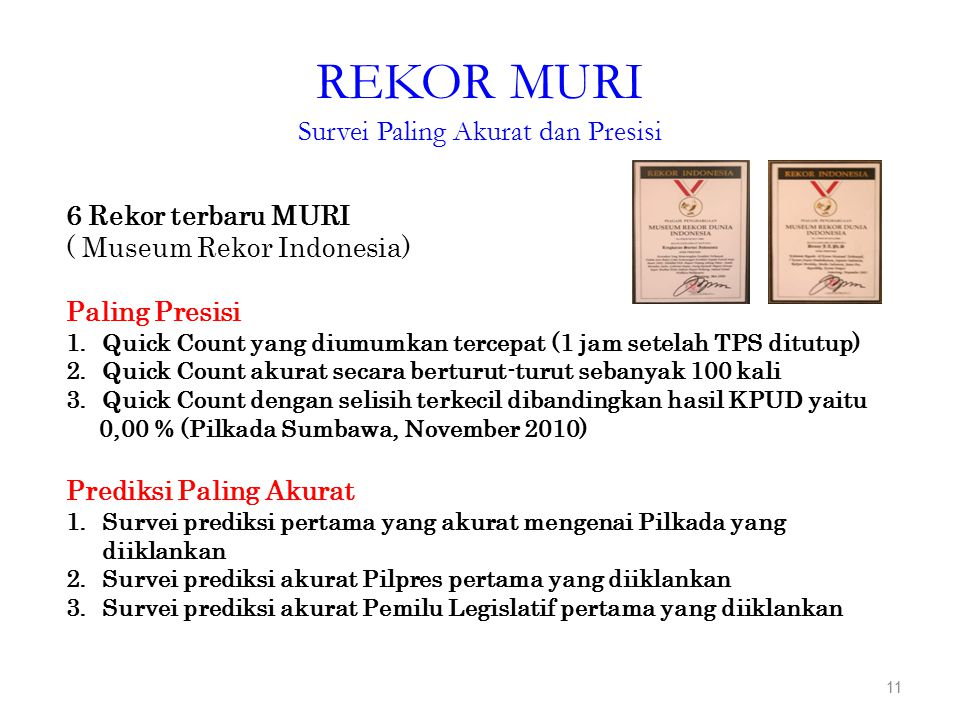 REKOR MURI Survei Paling Akurat dan Presisi 11 6 Rekor terbaru MURI ( Museum Rekor Indonesia) Paling Presisi 1.Quick Count yang diumumkan tercepat (1 jam setelah TPS ditutup) 2.Quick Count akurat secara berturut-turut sebanyak 100 kali 3.Quick Count dengan selisih terkecil dibandingkan hasil KPUD yaitu 0,00 % (Pilkada Sumbawa, November 2010) Prediksi Paling Akurat 1.Survei prediksi pertama yang akurat mengenai Pilkada yang diiklankan 2.Survei prediksi akurat Pilpres pertama yang diiklankan 3.Survei prediksi akurat Pemilu Legislatif pertama yang diiklankan