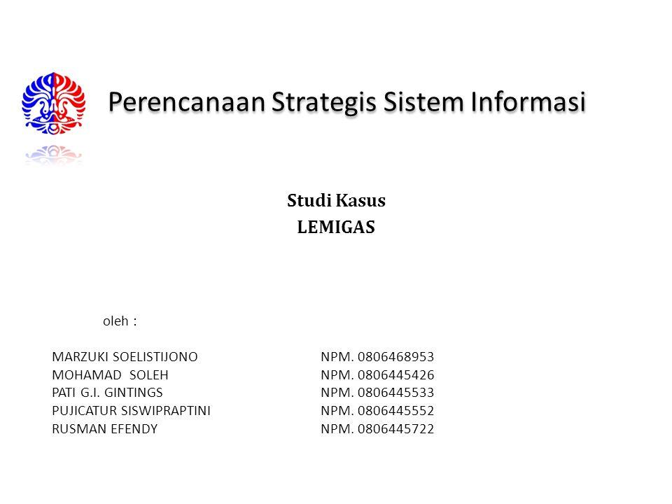 Perencanaan Strategis Sistem Informasi Studi Kasus LEMIGAS Disusun oleh : MARZUKI SOELISTIJONONPM. 0806468953 MOHAMAD SOLEHNPM. 0806445426 PATI G.I. G