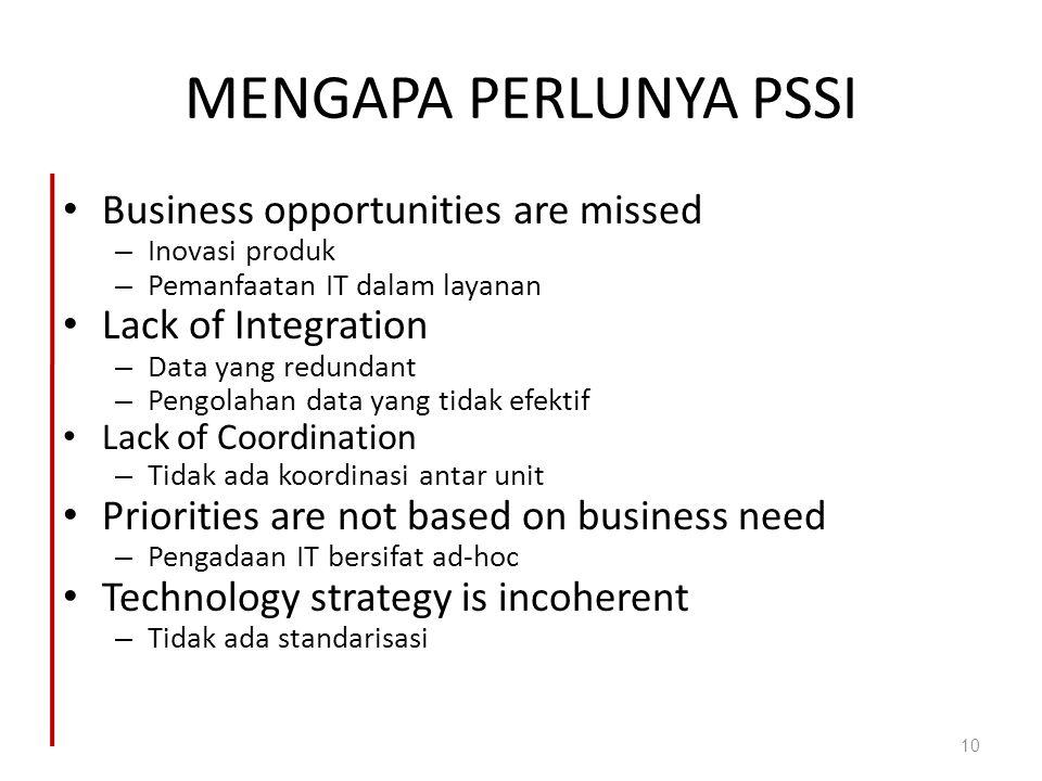 MENGAPA PERLUNYA PSSI Business opportunities are missed – Inovasi produk – Pemanfaatan IT dalam layanan Lack of Integration – Data yang redundant – Pe
