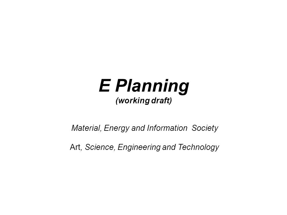 Material, Energy and Information Society Art, Science, Engineering and Technology E Planning (working draft)