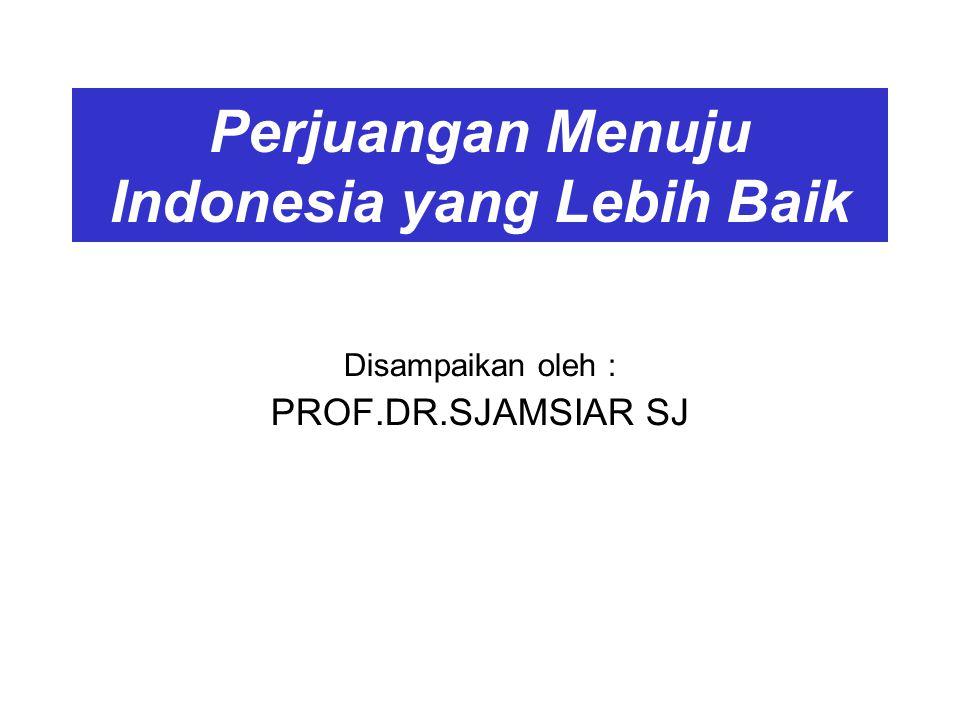Perjuangan Menuju Indonesia yang Lebih Baik Disampaikan oleh : PROF.DR.SJAMSIAR SJ