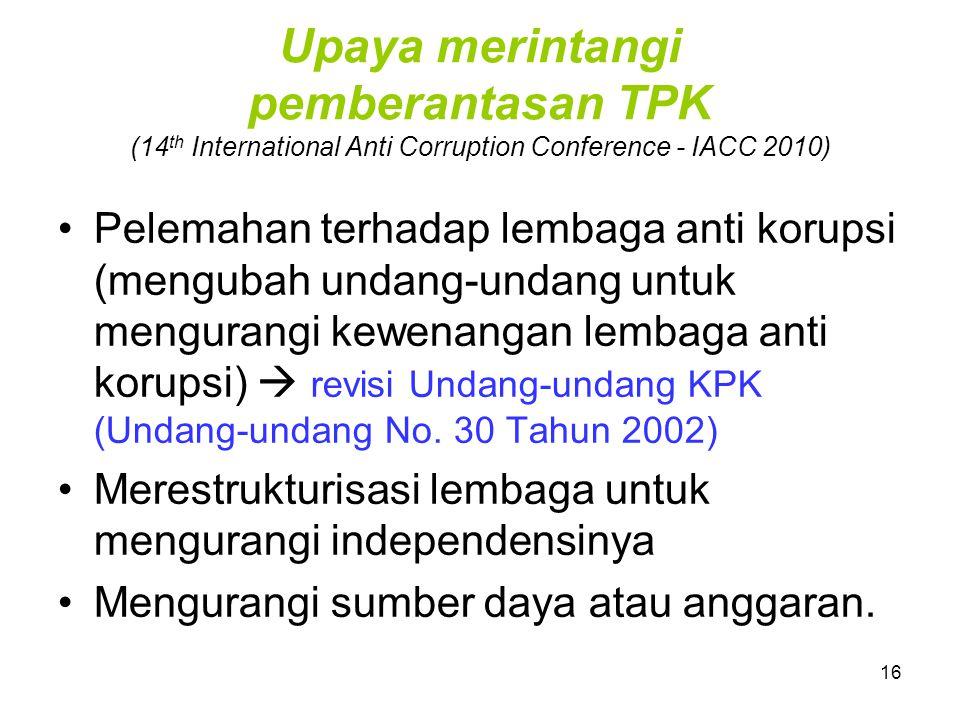 16 Upaya merintangi pemberantasan TPK (14 th International Anti Corruption Conference - IACC 2010) Pelemahan terhadap lembaga anti korupsi (mengubah u
