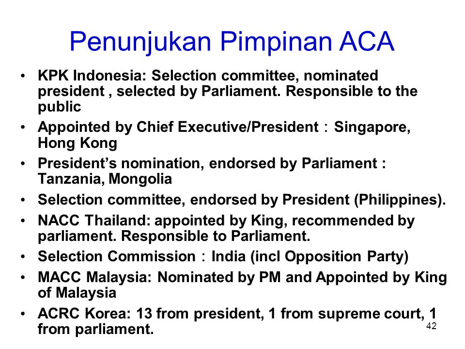 42 Penunjukan Pimpinan ACA KPK Indonesia: Selection committee, nominated president, selected by Parliament. Responsible to the public Appointed by Chi