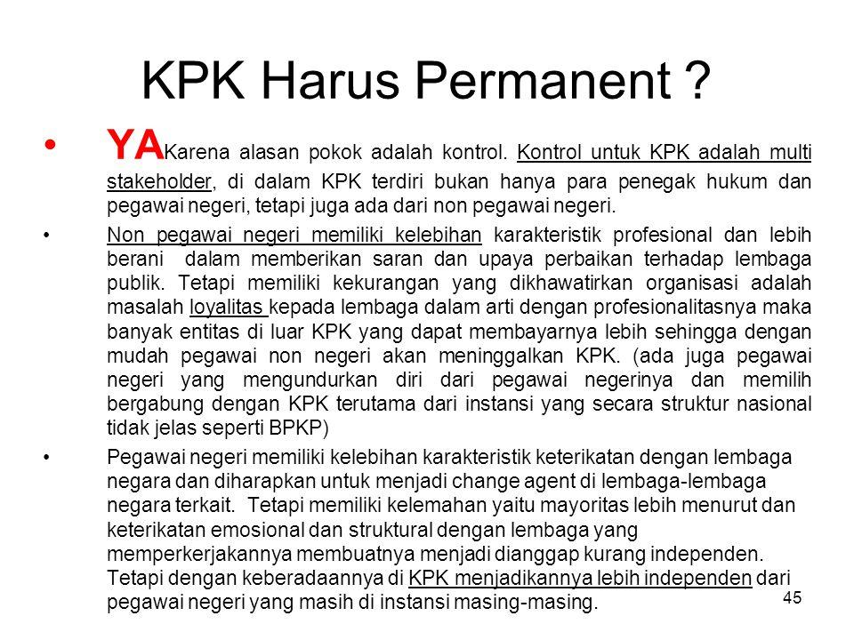45 KPK Harus Permanent ? YA Karena alasan pokok adalah kontrol. Kontrol untuk KPK adalah multi stakeholder, di dalam KPK terdiri bukan hanya para pene