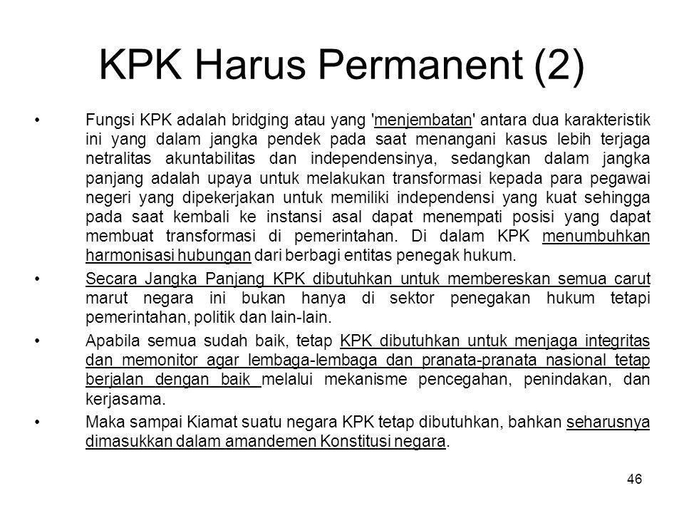 46 KPK Harus Permanent (2) Fungsi KPK adalah bridging atau yang 'menjembatan' antara dua karakteristik ini yang dalam jangka pendek pada saat menangan