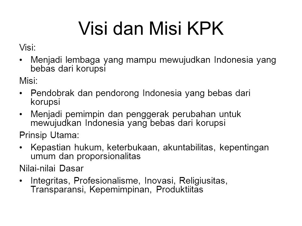 Visi dan Misi KPK Visi: Menjadi lembaga yang mampu mewujudkan Indonesia yang bebas dari korupsi Misi: Pendobrak dan pendorong Indonesia yang bebas dar