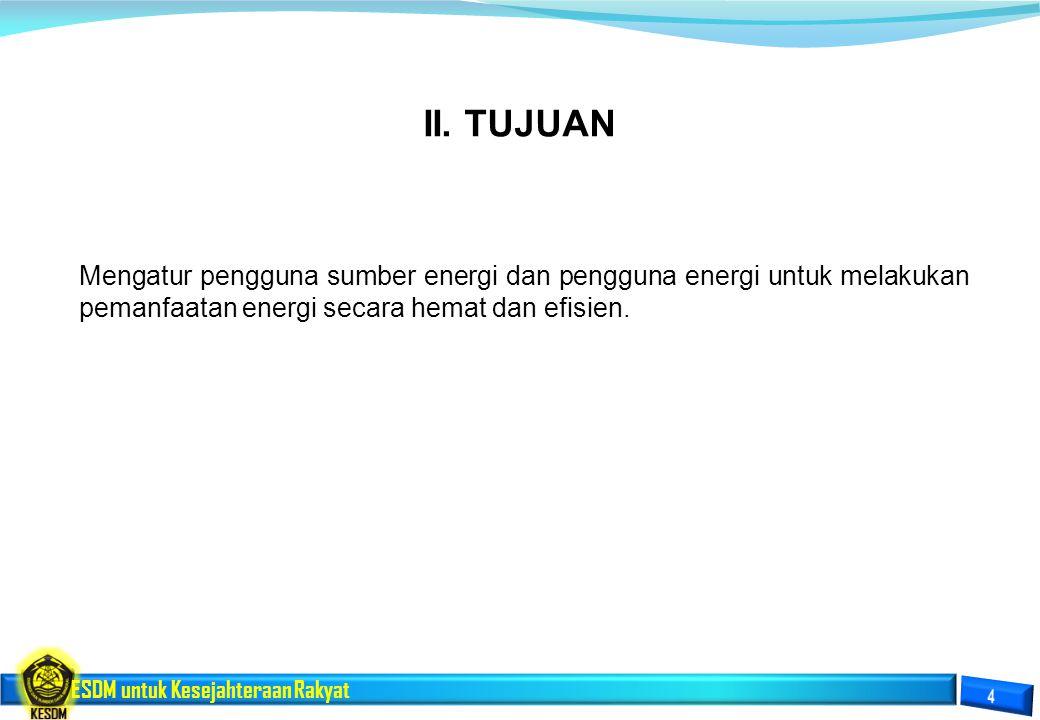 ESDM untuk Kesejahteraan Rakyat II. TUJUAN Mengatur pengguna sumber energi dan pengguna energi untuk melakukan pemanfaatan energi secara hemat dan efi