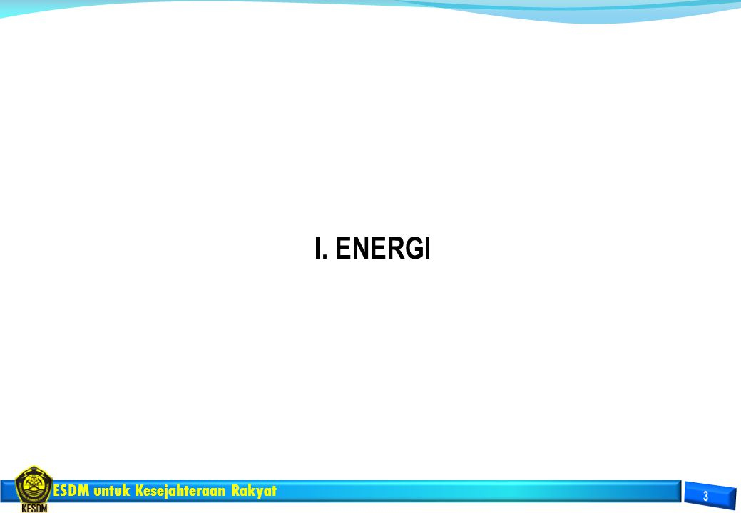 ESDM untuk Kesejahteraan Rakyat I. ENERGI