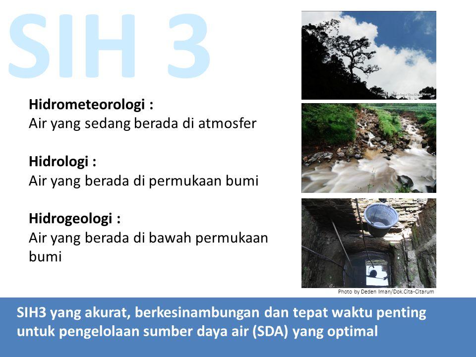 SIH 3 Hidrometeorologi : Air yang sedang berada di atmosfer Hidrologi : Air yang berada di permukaan bumi Hidrogeologi : Air yang berada di bawah permukaan bumi SIH3 yang akurat, berkesinambungan dan tepat waktu penting untuk pengelolaan sumber daya air (SDA) yang optimal Photo by Deden Iman/Dok.Cita-Citarum