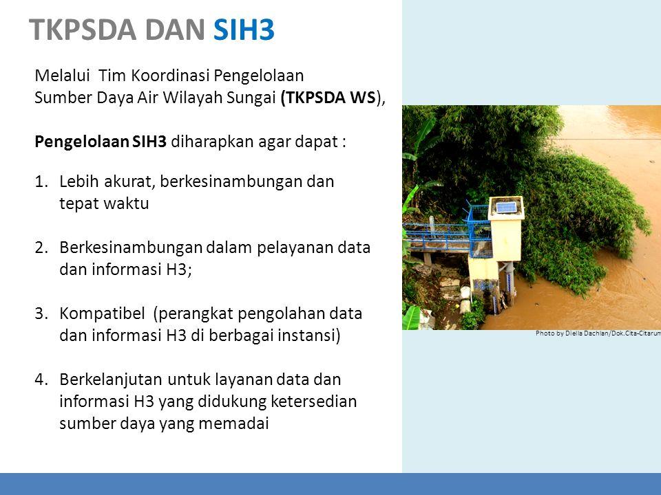Melalui Tim Koordinasi Pengelolaan Sumber Daya Air Wilayah Sungai (TKPSDA WS), Pengelolaan SIH3 diharapkan agar dapat : 1.Lebih akurat, berkesinambung
