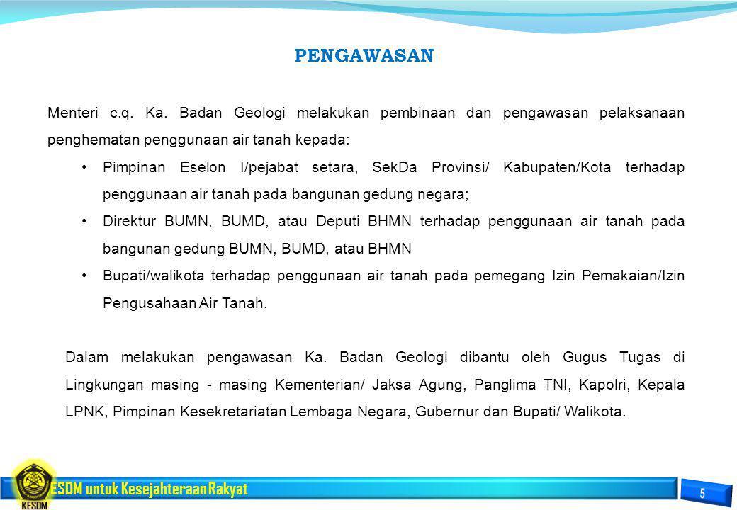 ESDM untuk Kesejahteraan Rakyat Menteri c.q. Ka. Badan Geologi melakukan pembinaan dan pengawasan pelaksanaan penghematan penggunaan air tanah kepada: