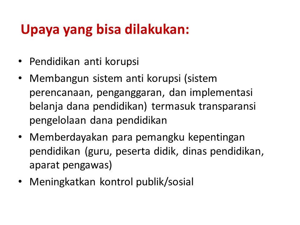 Upaya yang bisa dilakukan: Pendidikan anti korupsi Membangun sistem anti korupsi (sistem perencanaan, penganggaran, dan implementasi belanja dana pend