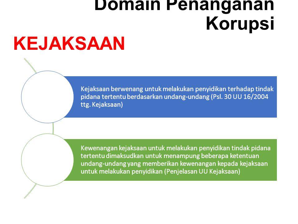 Domain Penanganan Korupsi Kejaksaan berwenang untuk melakukan penyidikan terhadap tindak pidana tertentu berdasarkan undang-undang (Psl. 30 UU 16/2004
