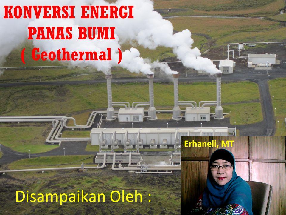KONVERSI ENERGI PANAS BUMI ( Geothermal ) Disampaikan Oleh : Erhaneli, MT