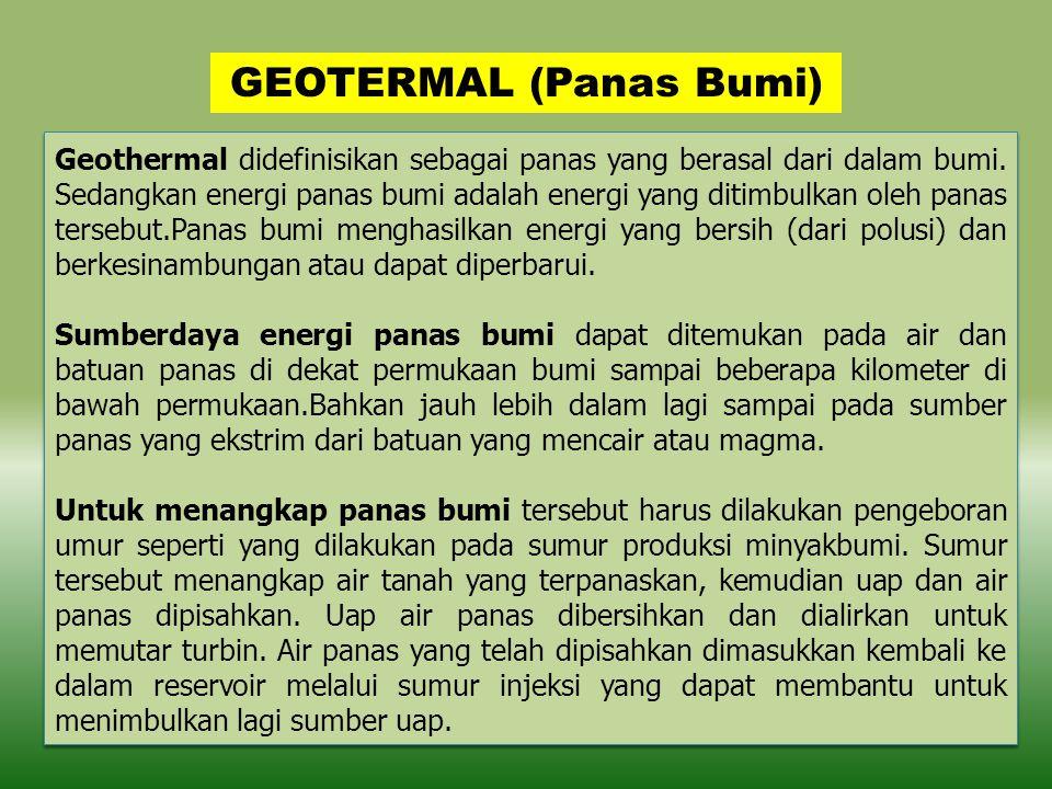 GEOTERMAL (Panas Bumi) Geothermal didefinisikan sebagai panas yang berasal dari dalam bumi. Sedangkan energi panas bumi adalah energi yang ditimbulkan