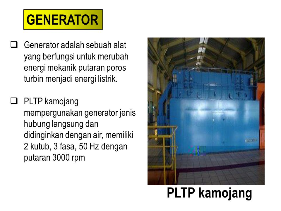  Generator adalah sebuah alat yang berfungsi untuk merubah energi mekanik putaran poros turbin menjadi energi listrik.  PLTP kamojang mempergunakan