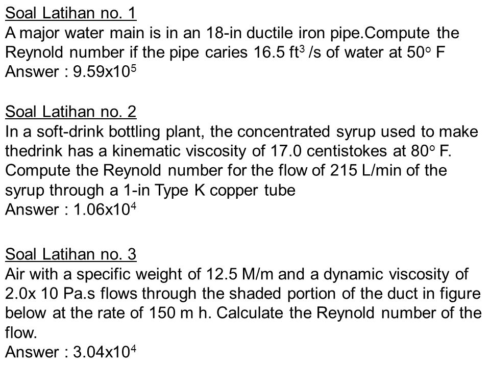 Soal Latihan no. 1 A major water main is in an 18-in ductile iron pipe.Compute the Reynold number if the pipe caries 16.5 ft 3 /s of water at 50 o F A