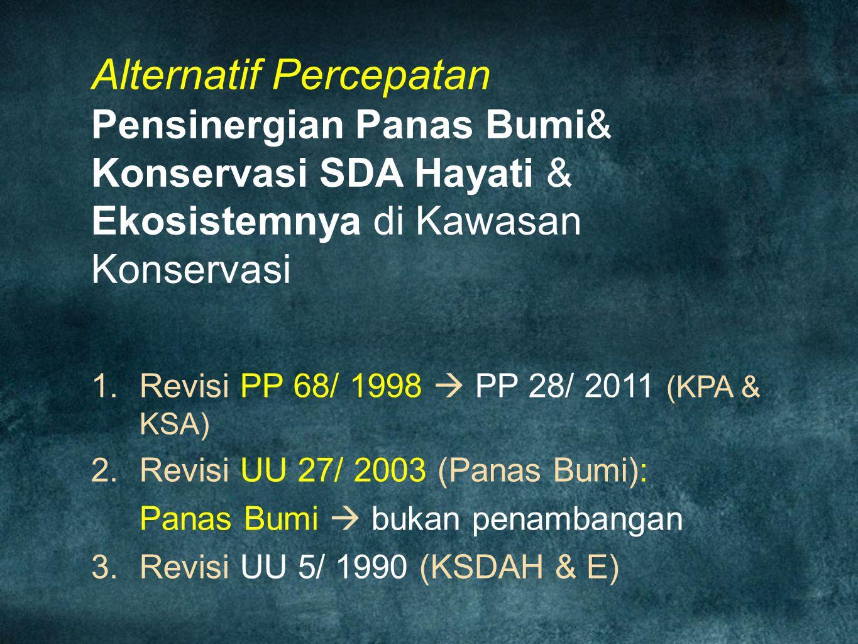 Alternatif Percepatan Pensinergian Panas Bumi& Konservasi SDA Hayati & Ekosistemnya di Kawasan Konservasi  Revisi PP 68/ 1998  PP 28/ 2011 (KPA & K