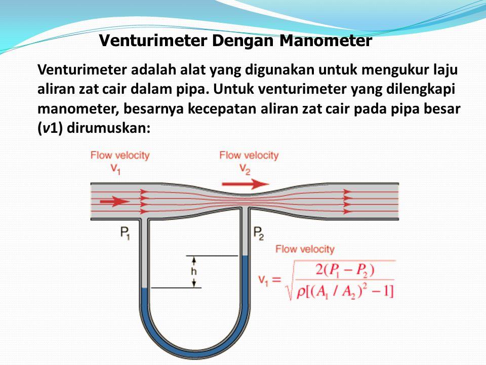 Venturimeter Dengan Manometer Venturimeter adalah alat yang digunakan untuk mengukur laju aliran zat cair dalam pipa. Untuk venturimeter yang dilengka