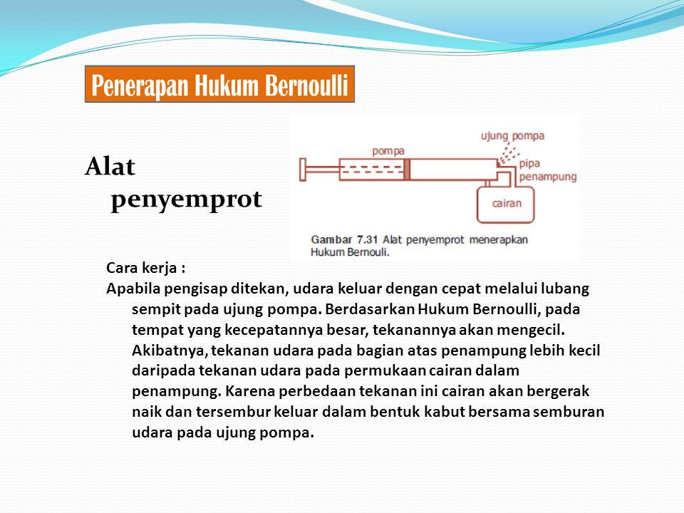 Alat penyemprot Cara kerja : Apabila pengisap ditekan, udara keluar dengan cepat melalui lubang sempit pada ujung pompa. Berdasarkan Hukum Bernoulli,