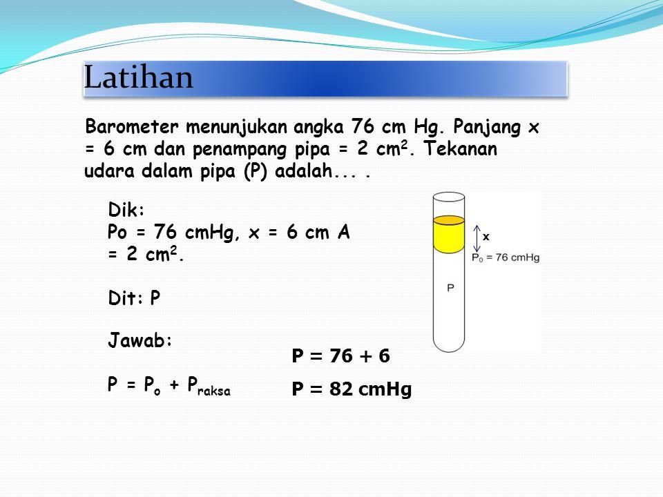 Latihan Dik: Po = 76 cmHg, x = 6 cm A = 2 cm 2. Dit: P Jawab: P = P o + P raksa Barometer menunjukan angka 76 cm Hg. Panjang x = 6 cm dan penampang pi