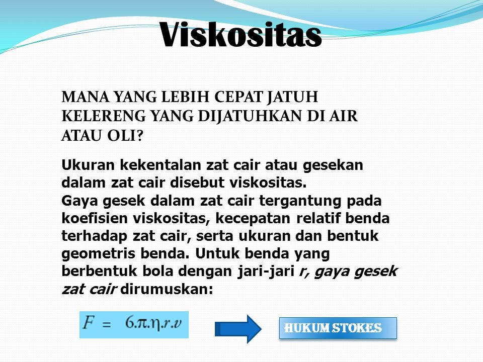 Viskositas Ukuran kekentalan zat cair atau gesekan dalam zat cair disebut viskositas. Gaya gesek dalam zat cair tergantung pada koefisien viskositas,