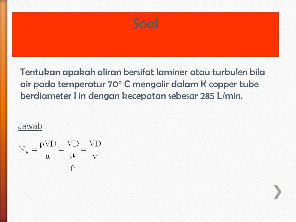 Tentukan apakah aliran bersifat laminer atau turbulen bila air pada temperatur 70 o C mengalir dalam K copper tube berdiameter I in dengan kecepatan s