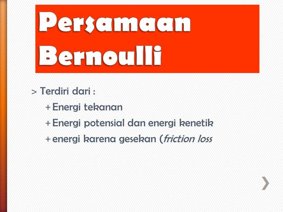 ˃ Terdiri dari : + Energi tekanan + Energi potensial dan energi kenetik + energi karena gesekan (friction loss
