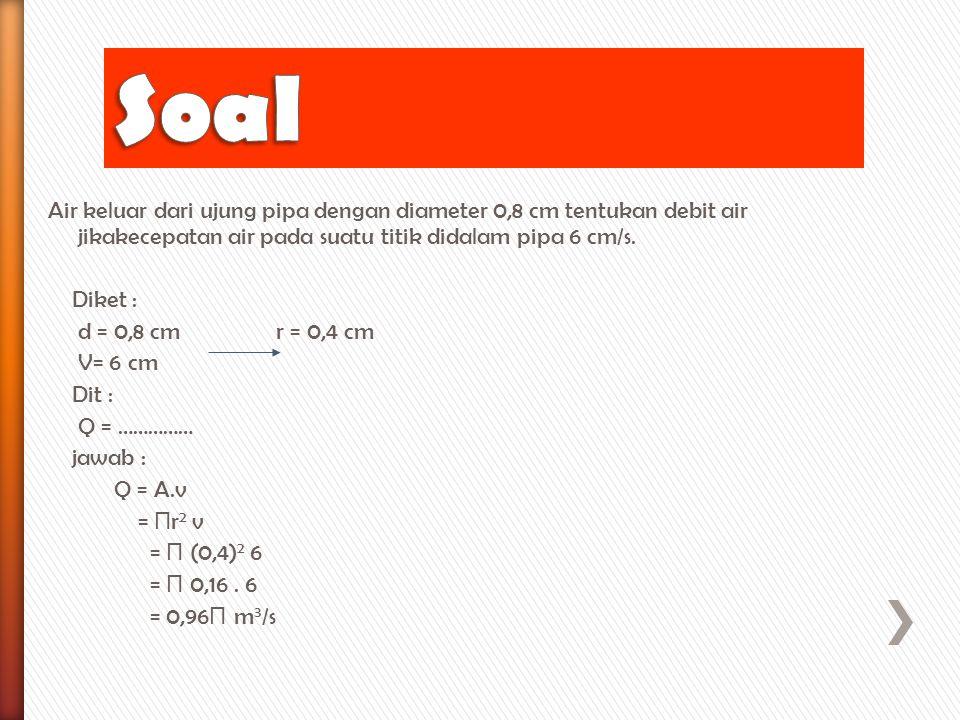 Air keluar dari ujung pipa dengan diameter 0,8 cm tentukan debit air jikakecepatan air pada suatu titik didalam pipa 6 cm/s. Diket : d = 0,8 cm r = 0,