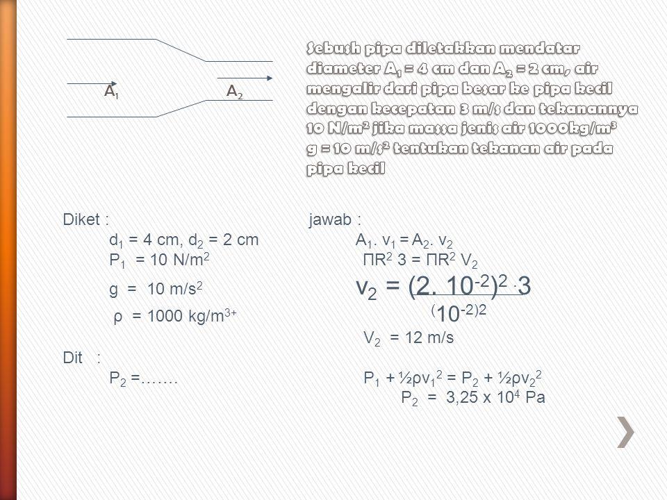 A 1 A 2 Diket : jawab : d 1 = 4 cm, d 2 = 2 cm A 1. v 1 = A 2. v 2 P 1 = 10 N/m 2 ΠR 2 3 = ΠR 2 V 2 g = 10 m/s 2 v 2 = (2. 10 -2 ) 2. 3 ρ = 1000 kg/m