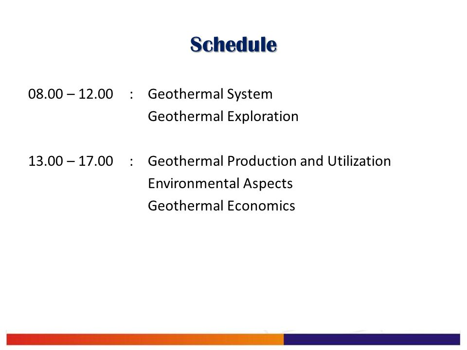 Schedule 08.00 – 12.00:Geothermal System Geothermal Exploration 13.00 – 17.00:Geothermal Production and Utilization Environmental Aspects Geothermal E