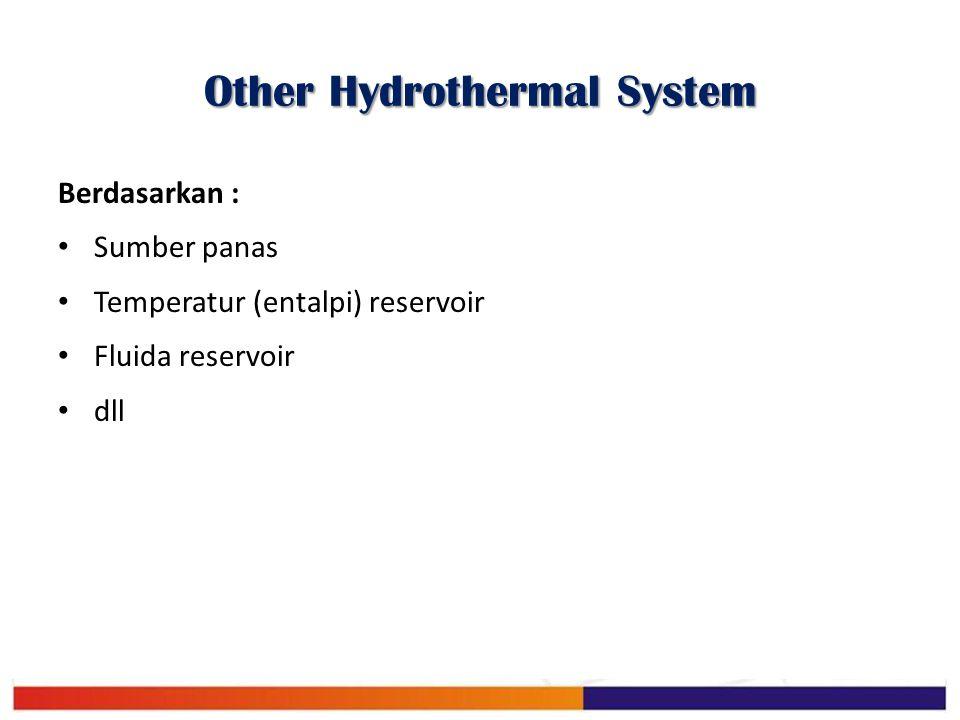 Other Hydrothermal System Berdasarkan : Sumber panas Temperatur (entalpi) reservoir Fluida reservoir dll