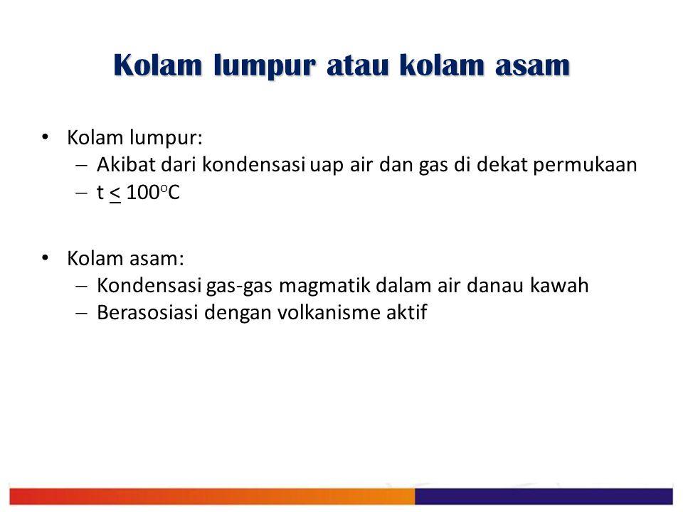 Kolam lumpur atau kolam asam Kolam lumpur:  Akibat dari kondensasi uap air dan gas di dekat permukaan  t < 100 o C Kolam asam:  Kondensasi gas-gas