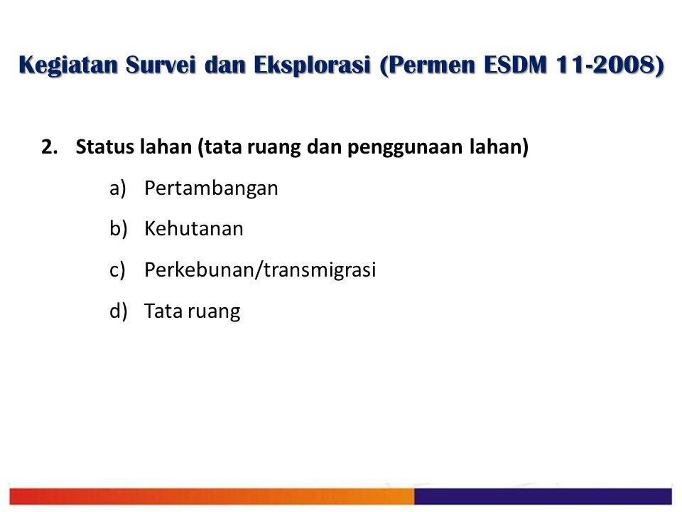 Kegiatan Survei dan Eksplorasi (Permen ESDM 11-2008) 2.Status lahan (tata ruang dan penggunaan lahan) a)Pertambangan b)Kehutanan c)Perkebunan/transmig