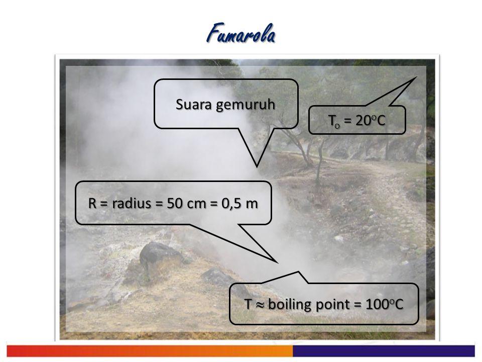 Fumarola T o = 20 o C R = radius = 50 cm = 0,5 m T  boiling point = 100 o C Suara gemuruh