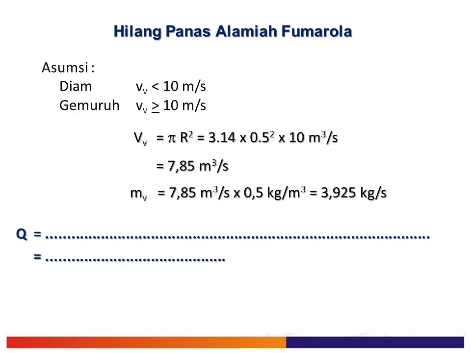 Asumsi : Diamv v < 10 m/s Gemuruhv v > 10 m/s V v =  R 2 = 3.14 x 0.5 2 x 10 m 3 /s = 7,85 m 3 /s m v = 7,85 m 3 /s x 0,5 kg/m 3 = 3,925 kg/s Q =....