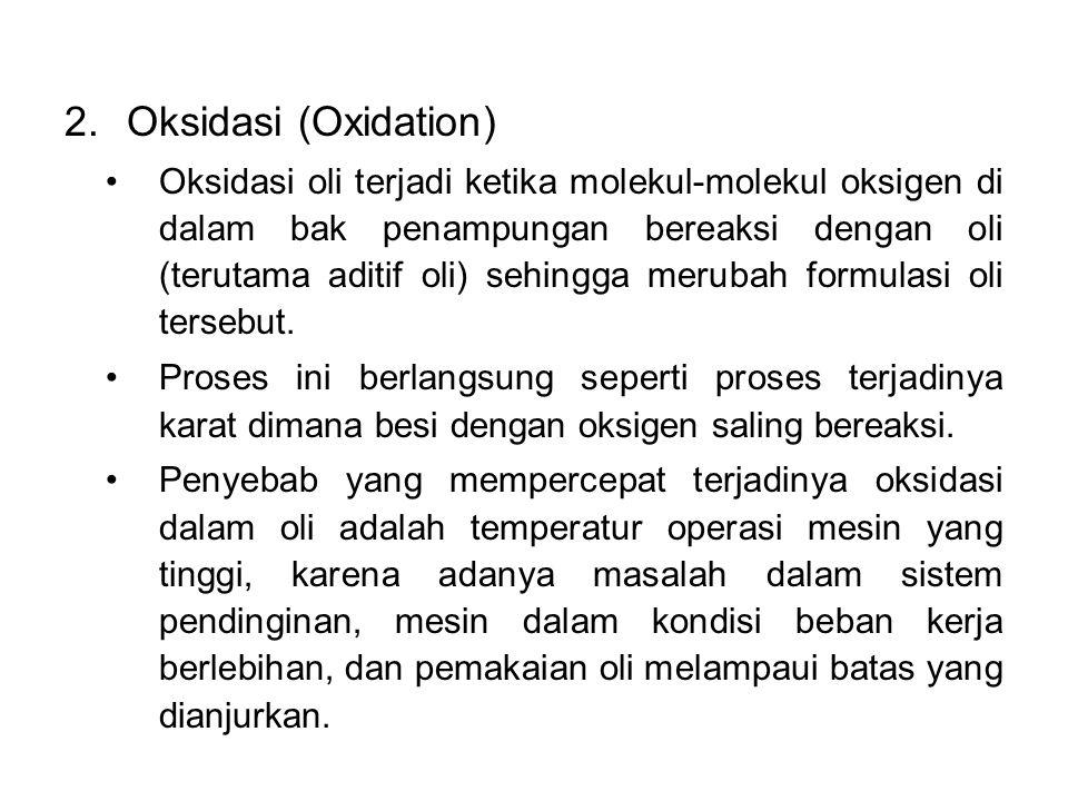 2.Oksidasi (Oxidation) Oksidasi oli terjadi ketika molekul-molekul oksigen di dalam bak penampungan bereaksi dengan oli (terutama aditif oli) sehingga