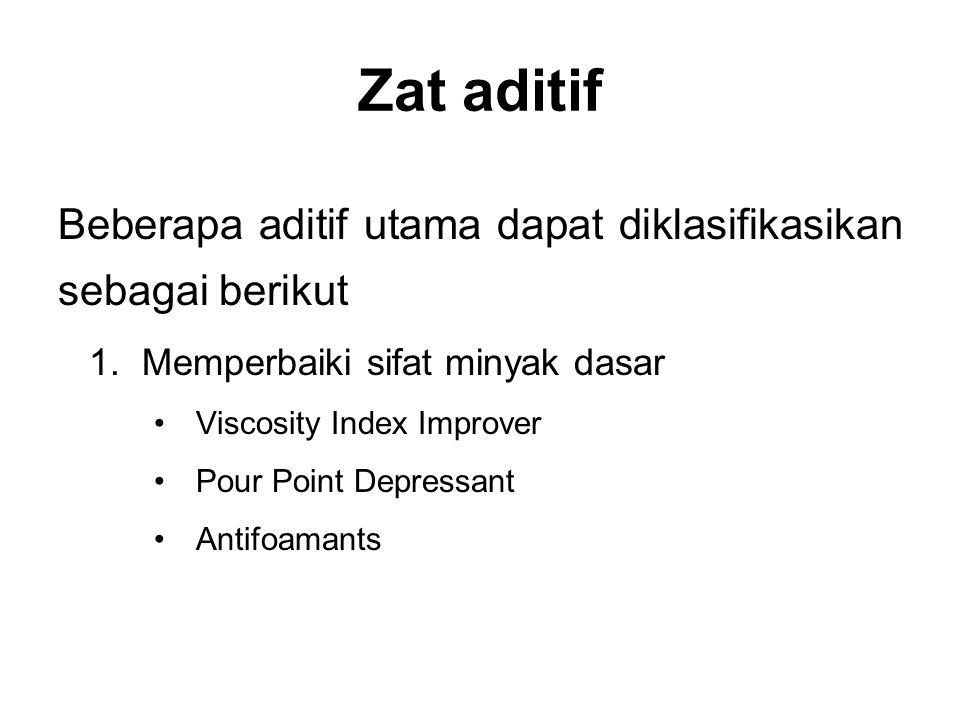 Zat aditif Beberapa aditif utama dapat diklasifikasikan sebagai berikut 1.Memperbaiki sifat minyak dasar Viscosity Index Improver Pour Point Depressan