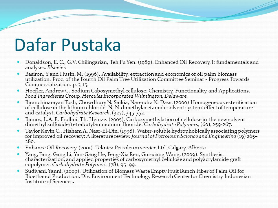 Dafar Pustaka Donaldson, E. C., G.V. Chilingarian, Teh Fu Yen. (1989). Enhanced Oil Recovery, I: fundamentals and analyses. Elsevier. Basiron, Y and H