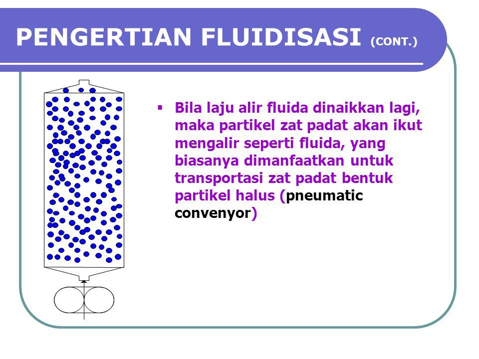 PENGERTIAN FLUIDISASI (CONT.)  Bila laju alir fluida dinaikkan lagi, maka partikel zat padat akan ikut mengalir seperti fluida, yang biasanya dimanfa