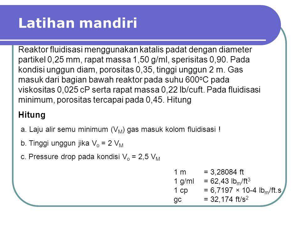 Latihan mandiri Reaktor fluidisasi menggunakan katalis padat dengan diameter partikel 0,25 mm, rapat massa 1,50 g/ml, sperisitas 0,90. Pada kondisi un