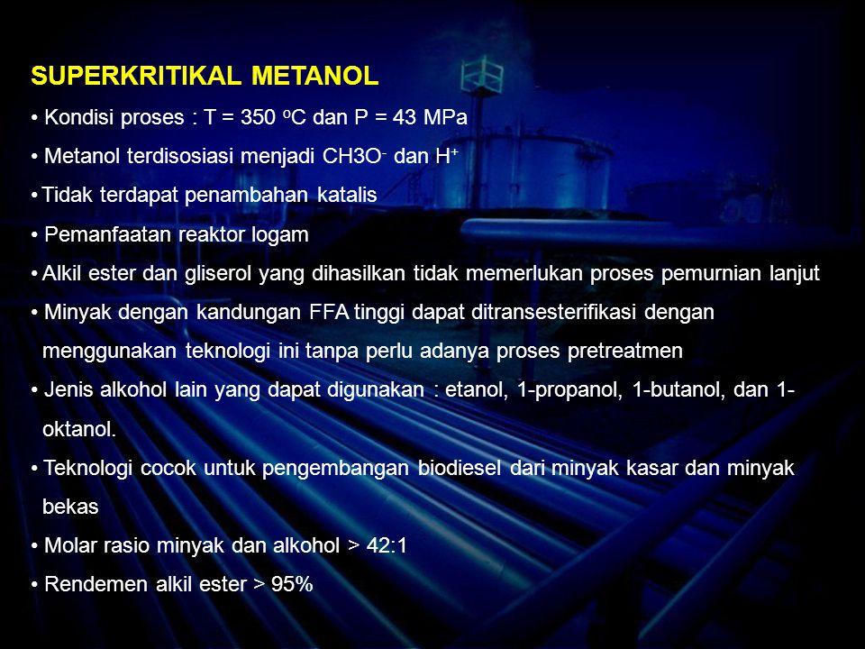 SUPERKRITIKAL METANOL Kondisi proses : T = 350 o C dan P = 43 MPa Metanol terdisosiasi menjadi CH3O - dan H + Tidak terdapat penambahan katalis Pemanfaatan reaktor logam Alkil ester dan gliserol yang dihasilkan tidak memerlukan proses pemurnian lanjut Minyak dengan kandungan FFA tinggi dapat ditransesterifikasi dengan menggunakan teknologi ini tanpa perlu adanya proses pretreatmen Jenis alkohol lain yang dapat digunakan : etanol, 1-propanol, 1-butanol, dan 1- oktanol.