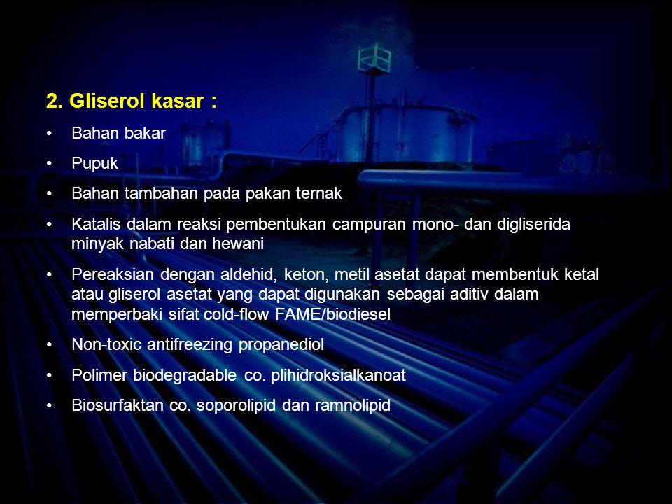 2. Gliserol kasar : Bahan bakar Pupuk Bahan tambahan pada pakan ternak Katalis dalam reaksi pembentukan campuran mono- dan digliserida minyak nabati d