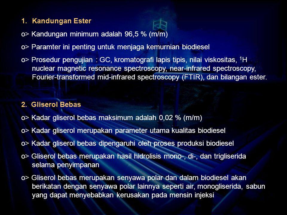 1.Kandungan Ester o> Kandungan minimum adalah 96,5 % (m/m) o> Paramter ini penting untuk menjaga kemurnian biodiesel o> Prosedur pengujian : GC, kromatografi lapis tipis, nilai viskositas, 1 H nuclear magnetic resonance spectroscopy, near-infrared spectroscopy, Fourier-transformed mid-infrared spectroscopy (FTIR), dan bilangan ester.