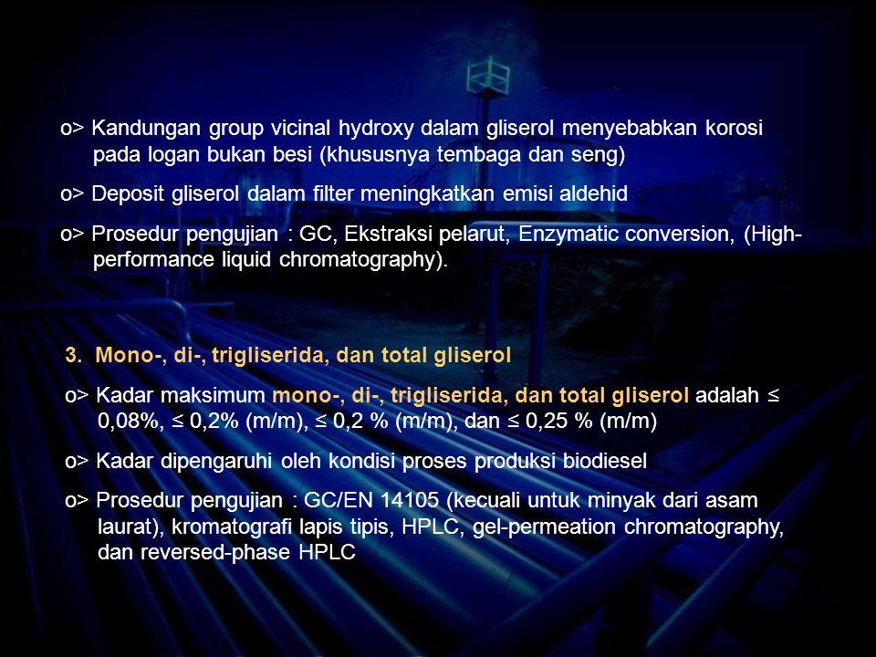 o> Kandungan group vicinal hydroxy dalam gliserol menyebabkan korosi pada logan bukan besi (khususnya tembaga dan seng) o> Deposit gliserol dalam filter meningkatkan emisi aldehid o> Prosedur pengujian : GC, Ekstraksi pelarut, Enzymatic conversion, (High- performance liquid chromatography).