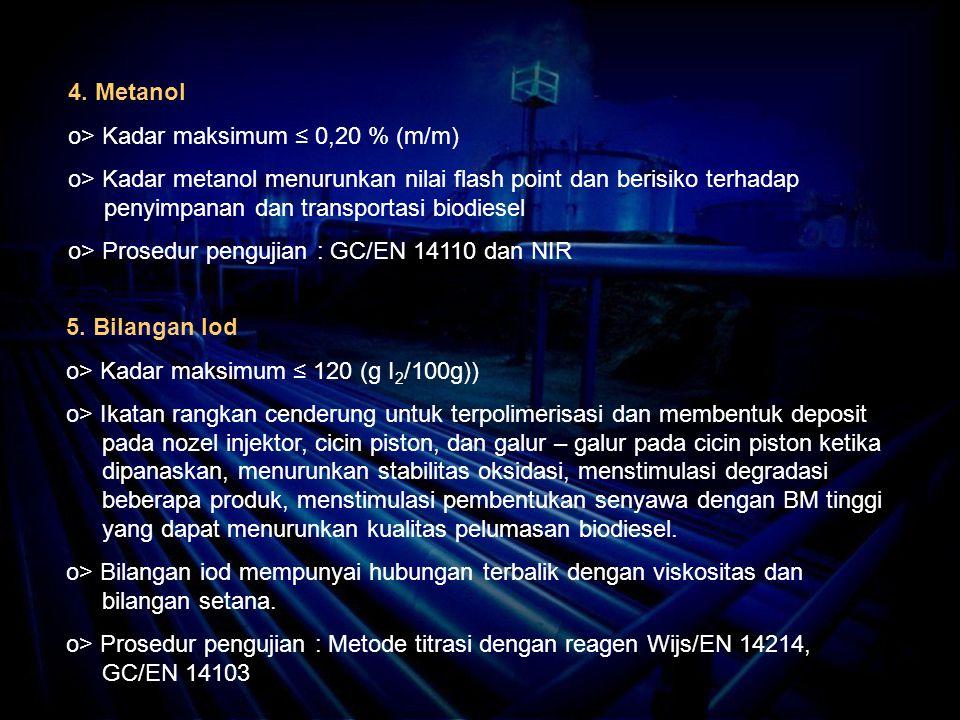 4. Metanol o> Kadar maksimum ≤ 0,20 % (m/m) o> Kadar metanol menurunkan nilai flash point dan berisiko terhadap penyimpanan dan transportasi biodiesel