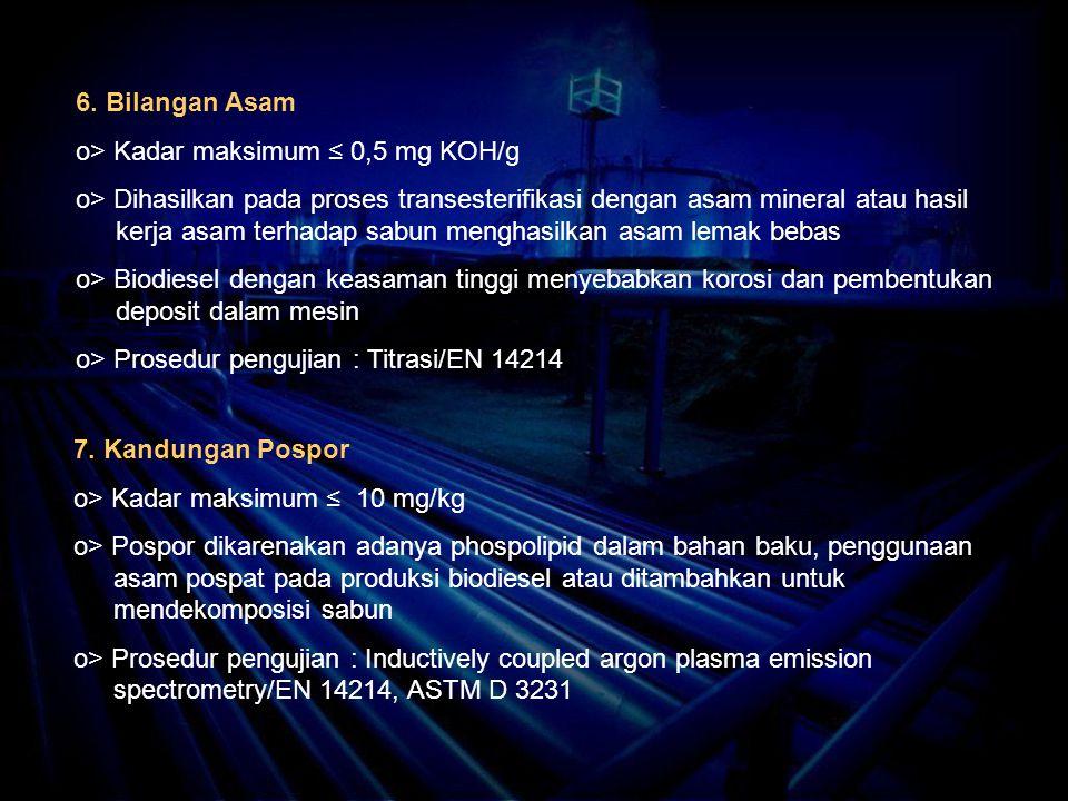 6. Bilangan Asam o> Kadar maksimum ≤ 0,5 mg KOH/g o> Dihasilkan pada proses transesterifikasi dengan asam mineral atau hasil kerja asam terhadap sabun