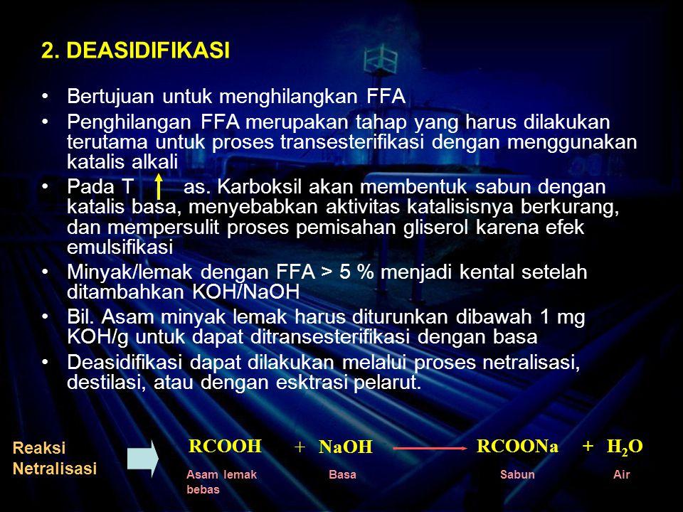 2. DEASIDIFIKASI Bertujuan untuk menghilangkan FFA Penghilangan FFA merupakan tahap yang harus dilakukan terutama untuk proses transesterifikasi denga