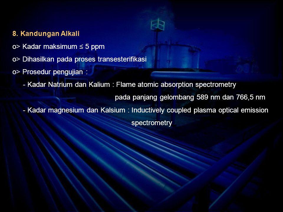 8. Kandungan Alkali o> Kadar maksimum ≤ 5 ppm o> Dihasilkan pada proses transesterifikasi o> Prosedur pengujian : - Kadar Natrium dan Kalium : Flame a
